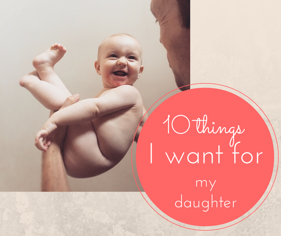 10 Things I want for my daughter