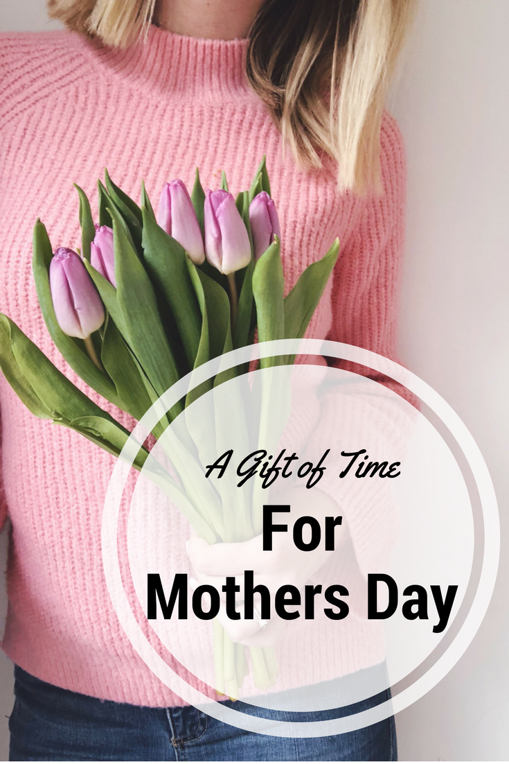 Give a gift of time for Mothers Day