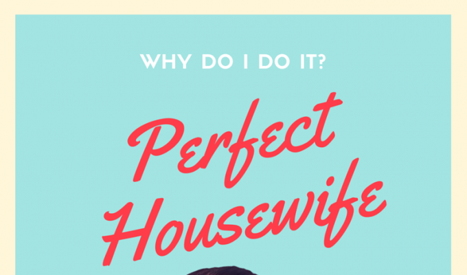 Why do I pretend to be a Perfect Housewife?